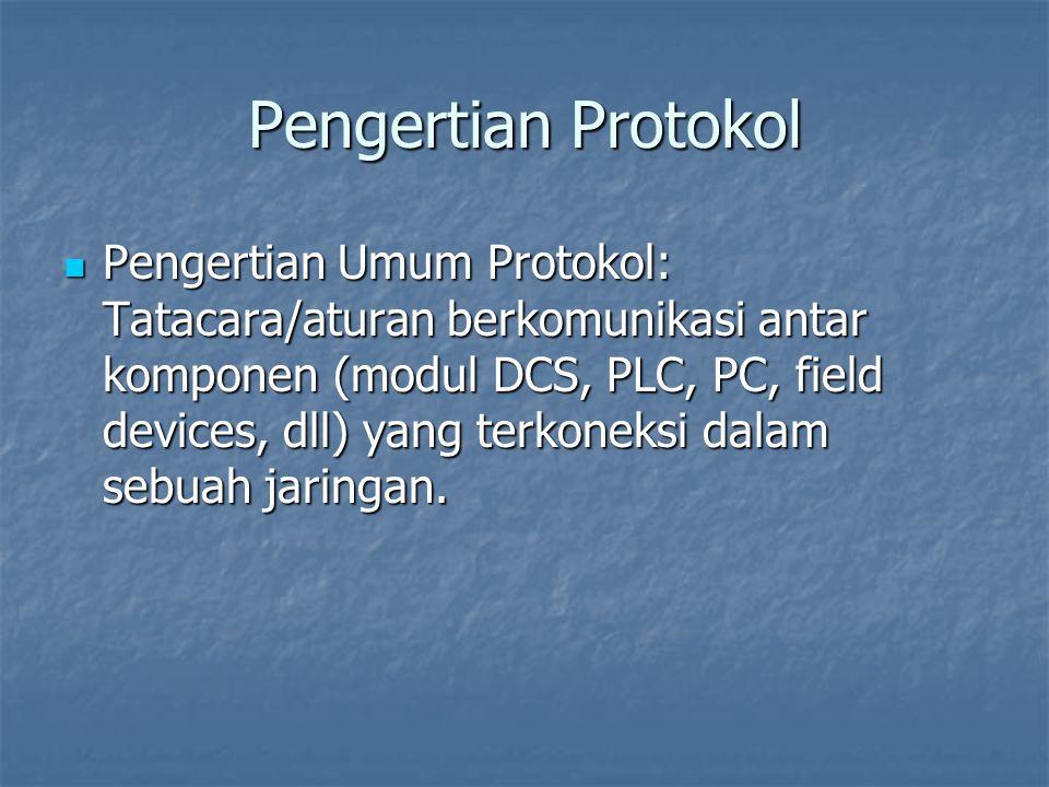 Pengertian Protokol  Pengertian Umum Protokol: Tatacara/aturan berkomunikasi antar komponen (modul DCS, PLC, PC, field devices, dll) yang terkoneksi