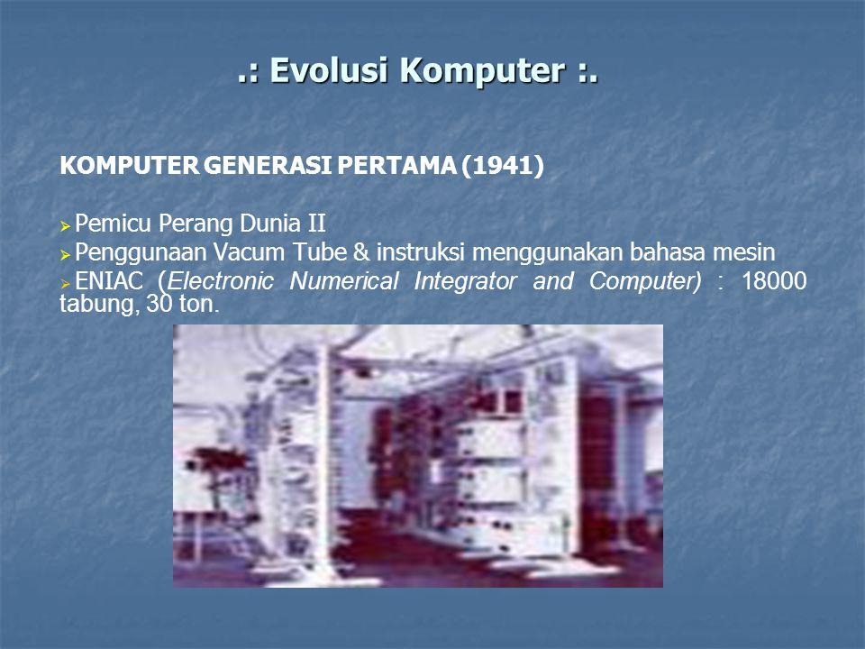 .: Evolusi Komputer :. KOMPUTER GENERASI PERTAMA (1941)   Pemicu Perang Dunia II   Penggunaan Vacum Tube & instruksi menggunakan bahasa mesin  