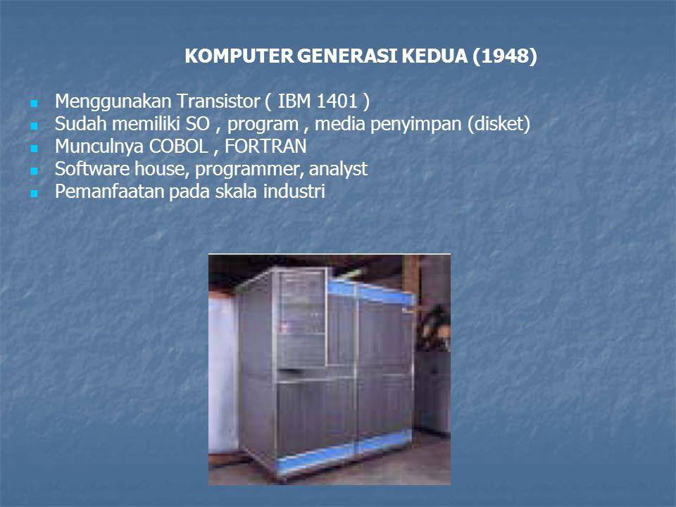 KOMPUTER GENERASI KEDUA (1948)   Menggunakan Transistor ( IBM 1401 )   Sudah memiliki SO, program, media penyimpan (disket)   Munculnya COBOL, F