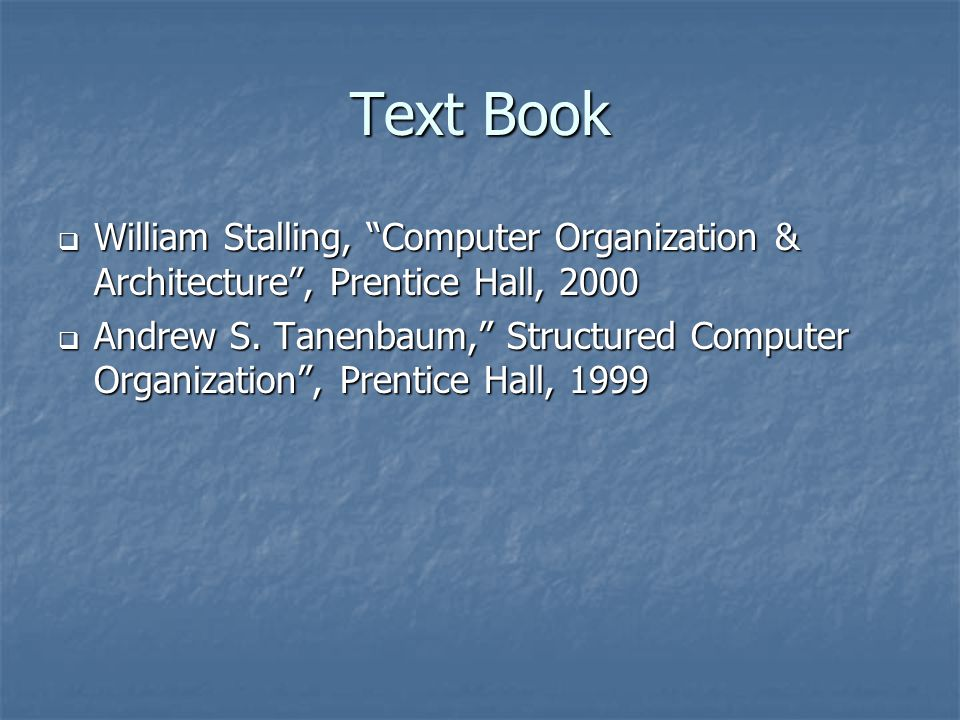 "Text Book  William Stalling, ""Computer Organization & Architecture"", Prentice Hall, 2000  Andrew S. Tanenbaum,"" Structured Computer Organization"", P"