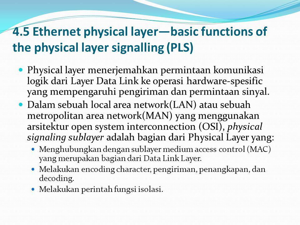 4.5 Ethernet physical layer—basic functions of the physical layer signalling (PLS)  Physical layer menerjemahkan permintaan komunikasi logik dari Layer Data Link ke operasi hardware-spesific yang mempengaruhi pengiriman dan permintaan sinyal.
