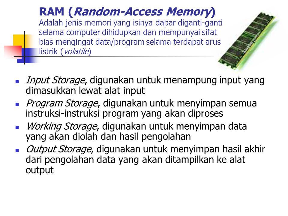 RAM (Random-Access Memory) Adalah jenis memori yang isinya dapar diganti-ganti selama computer dihidupkan dan mempunyai sifat bias mengingat data/program selama terdapat arus listrik (volatile)  Input Storage, digunakan untuk menampung input yang dimasukkan lewat alat input  Program Storage, digunakan untuk menyimpan semua instruksi-instruksi program yang akan diproses  Working Storage, digunakan untuk menyimpan data yang akan diolah dan hasil pengolahan  Output Storage, digunakan untuk menyimpan hasil akhir dari pengolahan data yang akan ditampilkan ke alat output