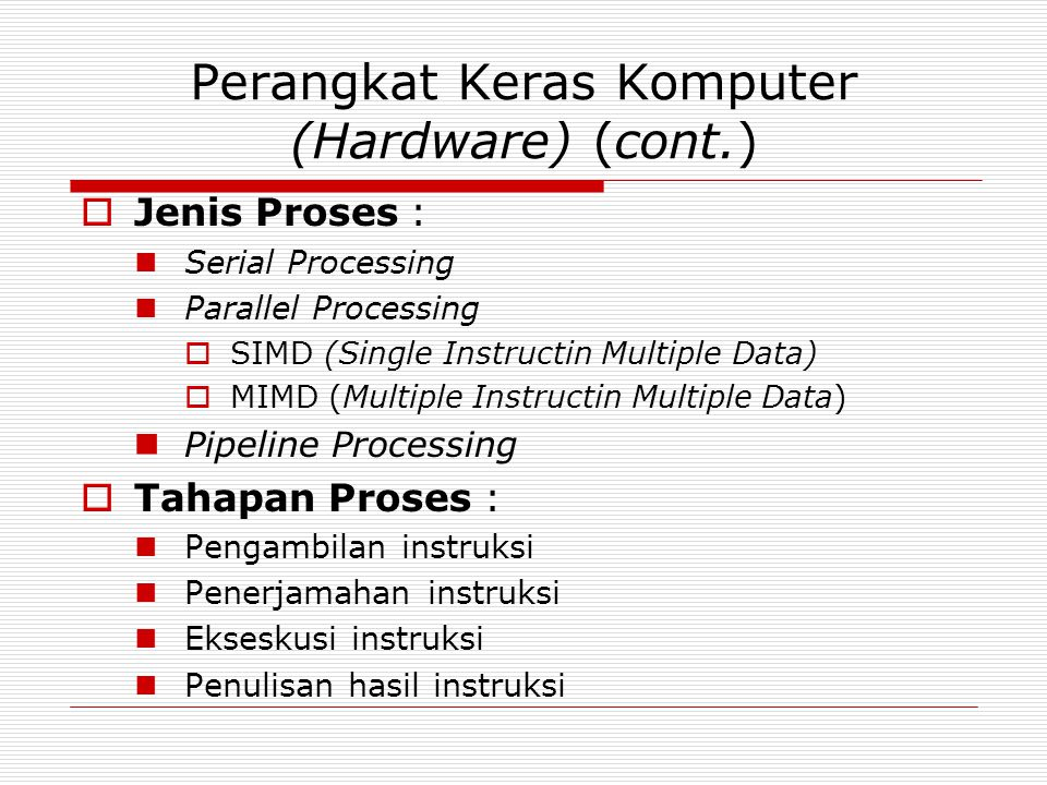 Perangkat Keras Komputer (Hardware) (cont.)  Jenis Proses :  Serial Processing  Parallel Processing  SIMD (Single Instructin Multiple Data)  MIMD (Multiple Instructin Multiple Data)  Pipeline Processing  Tahapan Proses :  Pengambilan instruksi  Penerjamahan instruksi  Ekseskusi instruksi  Penulisan hasil instruksi