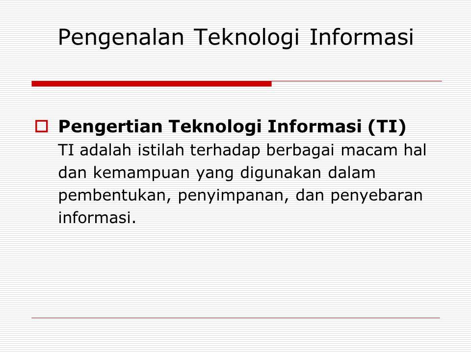 Pengenalan Teknologi Informasi  Pengertian Teknologi Informasi (TI) TI adalah istilah terhadap berbagai macam hal dan kemampuan yang digunakan dalam