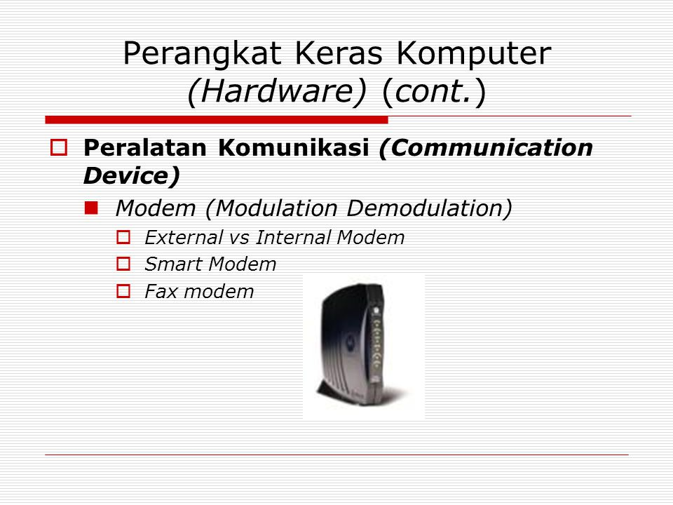 Perangkat Keras Komputer (Hardware) (cont.)  Peralatan Komunikasi (Communication Device)  Modem (Modulation Demodulation)  External vs Internal Modem  Smart Modem  Fax modem