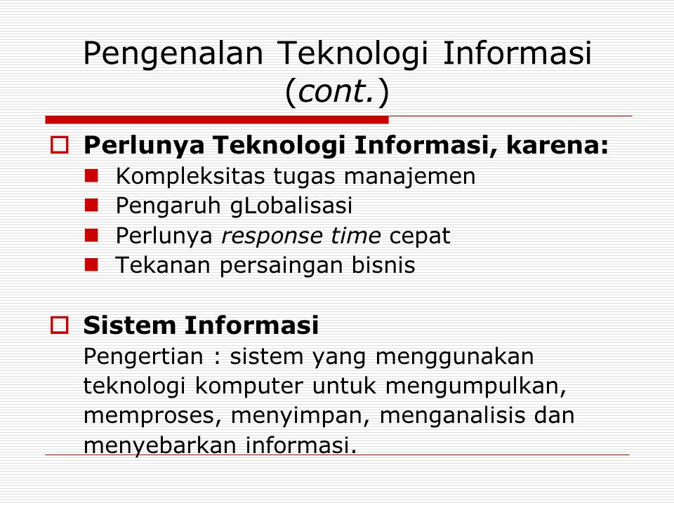 Pengenalan Teknologi Informasi (cont.)  Perlunya Teknologi Informasi, karena:  Kompleksitas tugas manajemen  Pengaruh gLobalisasi  Perlunya respon