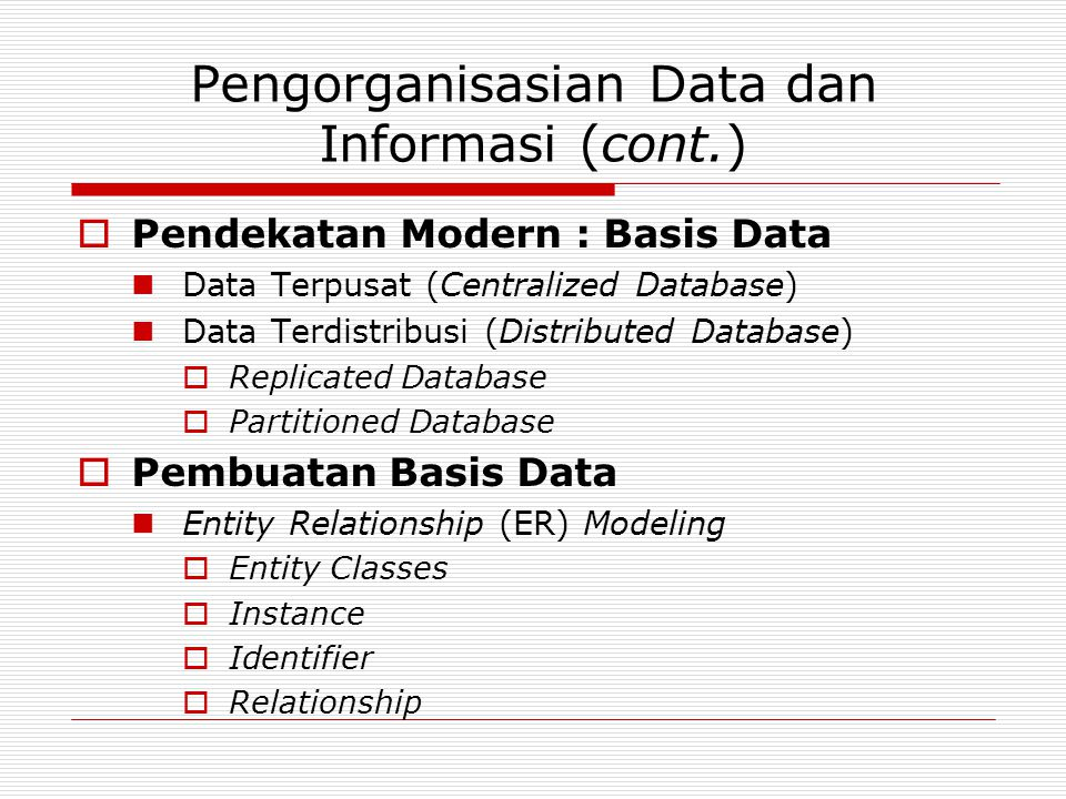 Pengorganisasian Data dan Informasi (cont.)  Pendekatan Modern : Basis Data  Data Terpusat (Centralized Database)  Data Terdistribusi (Distributed Database)  Replicated Database  Partitioned Database  Pembuatan Basis Data  Entity Relationship (ER) Modeling  Entity Classes  Instance  Identifier  Relationship