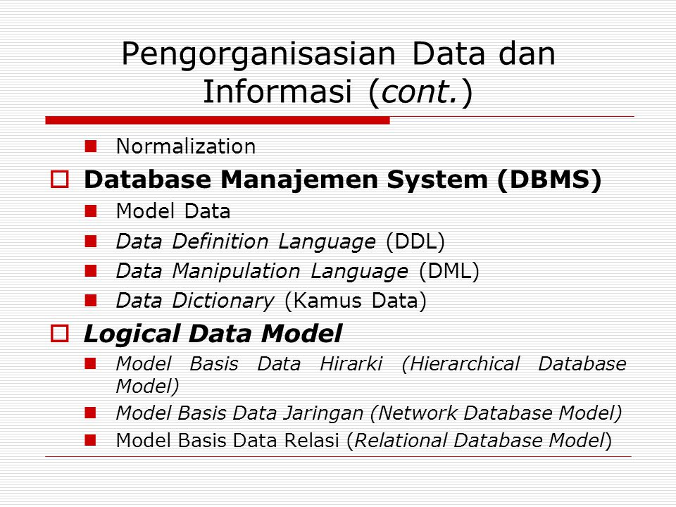 Pengorganisasian Data dan Informasi (cont.)  Normalization  Database Manajemen System (DBMS)  Model Data  Data Definition Language (DDL)  Data Manipulation Language (DML)  Data Dictionary (Kamus Data)  Logical Data Model  Model Basis Data Hirarki (Hierarchical Database Model)  Model Basis Data Jaringan (Network Database Model)  Model Basis Data Relasi (Relational Database Model)