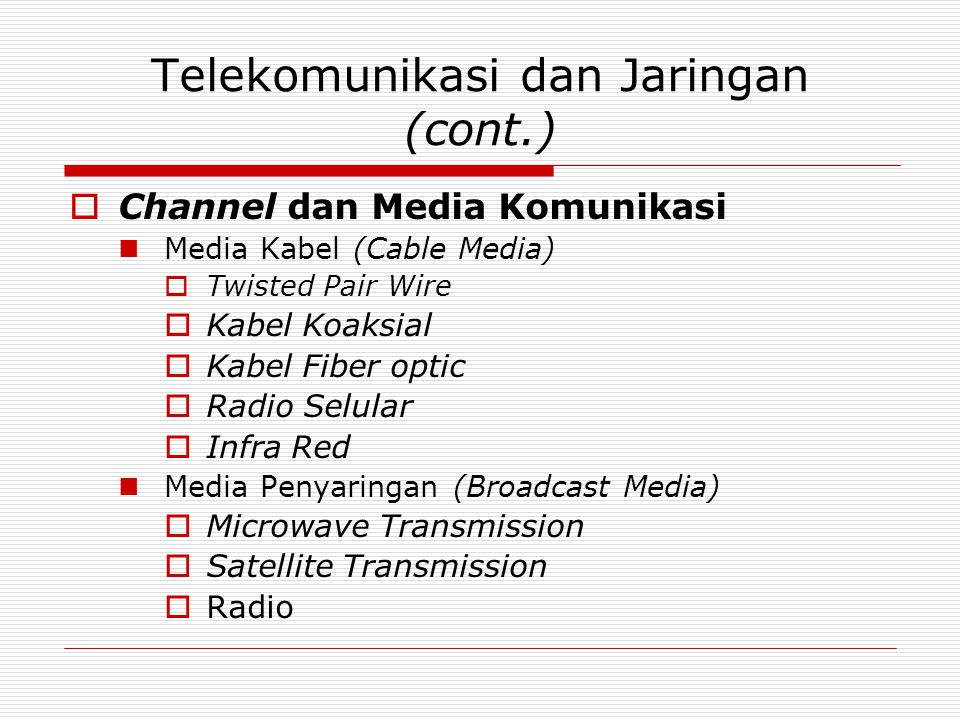Telekomunikasi dan Jaringan (cont.)  Channel dan Media Komunikasi  Media Kabel (Cable Media)  Twisted Pair Wire  Kabel Koaksial  Kabel Fiber optic  Radio Selular  Infra Red  Media Penyaringan (Broadcast Media)  Microwave Transmission  Satellite Transmission  Radio