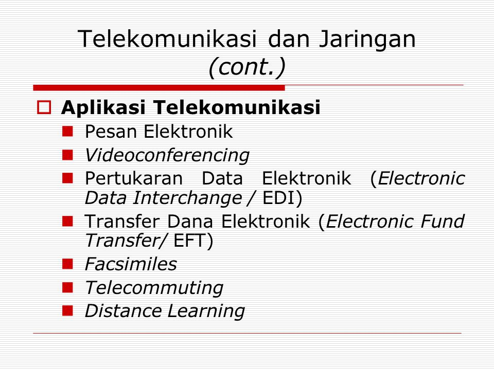 Telekomunikasi dan Jaringan (cont.)  Aplikasi Telekomunikasi  Pesan Elektronik  Videoconferencing  Pertukaran Data Elektronik (Electronic Data Interchange / EDI)  Transfer Dana Elektronik (Electronic Fund Transfer/ EFT)  Facsimiles  Telecommuting  Distance Learning