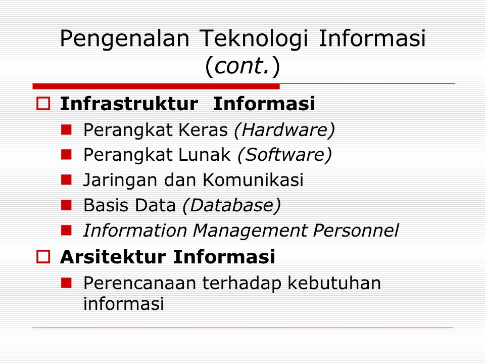 Pengenalan Teknologi Informasi (cont.)  Infrastruktur Informasi  Perangkat Keras (Hardware)  Perangkat Lunak (Software)  Jaringan dan Komunikasi 
