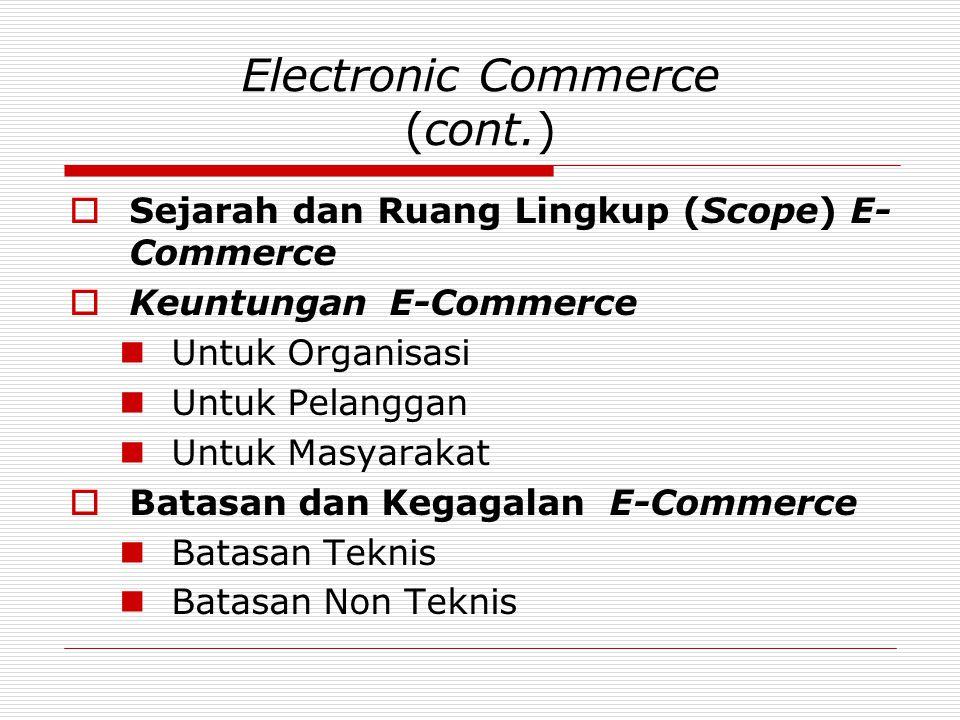 Electronic Commerce (cont.)  Sejarah dan Ruang Lingkup (Scope) E- Commerce  Keuntungan E-Commerce  Untuk Organisasi  Untuk Pelanggan  Untuk Masya
