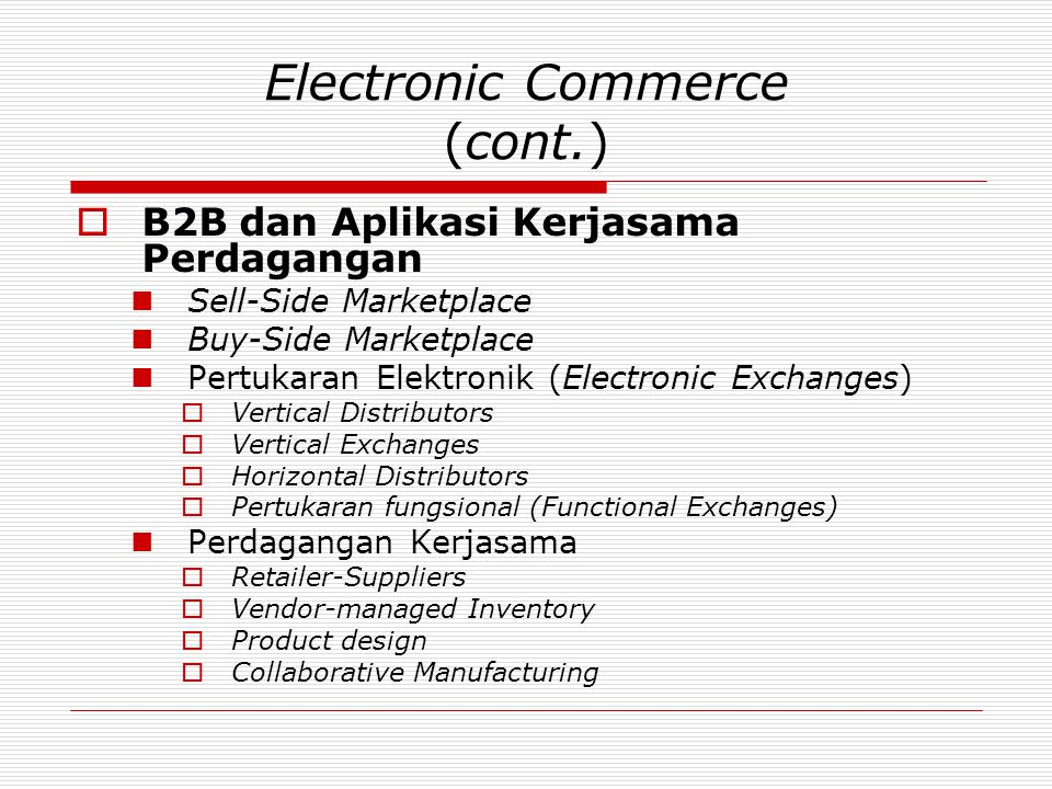 Electronic Commerce (cont.)  B2B dan Aplikasi Kerjasama Perdagangan  Sell-Side Marketplace  Buy-Side Marketplace  Pertukaran Elektronik (Electronic Exchanges)  Vertical Distributors  Vertical Exchanges  Horizontal Distributors  Pertukaran fungsional (Functional Exchanges)  Perdagangan Kerjasama  Retailer-Suppliers  Vendor-managed Inventory  Product design  Collaborative Manufacturing