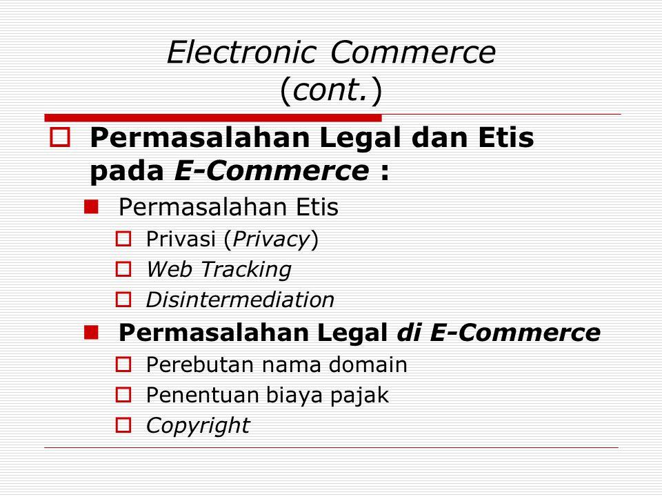 Electronic Commerce (cont.)  Permasalahan Legal dan Etis pada E-Commerce :  Permasalahan Etis  Privasi (Privacy)  Web Tracking  Disintermediation