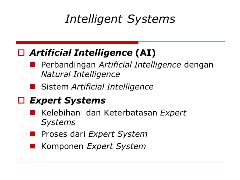 Intelligent Systems  Artificial Intelligence (AI)  Perbandingan Artificial Intelligence dengan Natural Intelligence  Sistem Artificial Intelligence  Expert Systems  Kelebihan dan Keterbatasan Expert Systems  Proses dari Expert System  Komponen Expert System