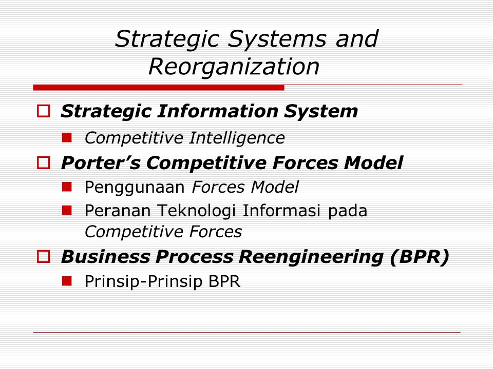 Strategic Systems and Reorganization  Strategic Information System  Competitive Intelligence  Porter's Competitive Forces Model  Penggunaan Forces Model  Peranan Teknologi Informasi pada Competitive Forces  Business Process Reengineering (BPR)  Prinsip-Prinsip BPR