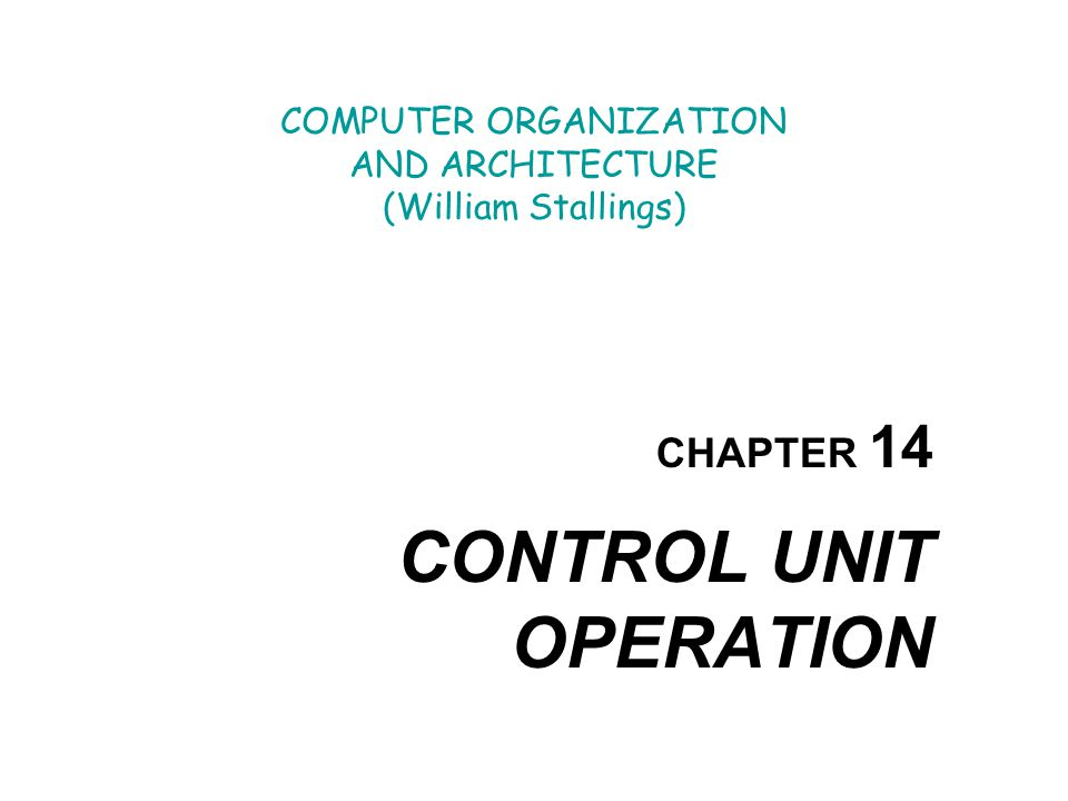 COMPUTER ORGANIZATION AND ARCHITECTURE (William Stallings) CHAPTER 14 CONTROL UNIT OPERATION