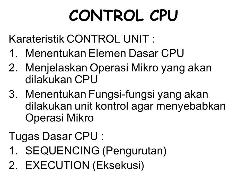 CONTROL CPU Karateristik CONTROL UNIT : 1.Menentukan Elemen Dasar CPU 2.Menjelaskan Operasi Mikro yang akan dilakukan CPU 3.Menentukan Fungsi-fungsi y