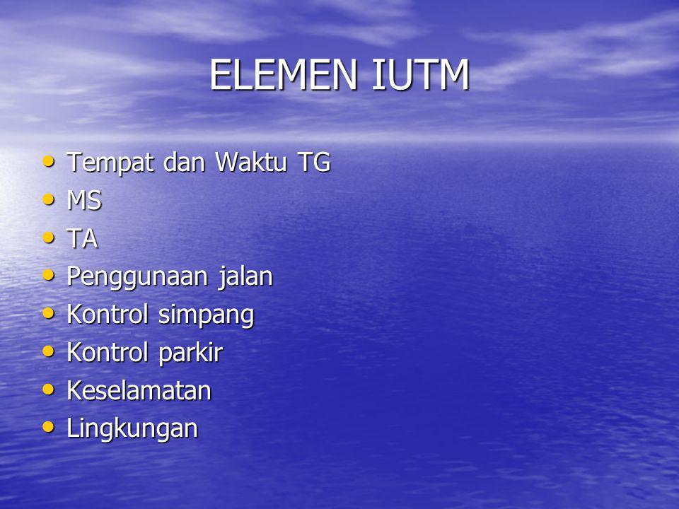 ELEMEN IUTM • Tempat dan Waktu TG • MS • TA • Penggunaan jalan • Kontrol simpang • Kontrol parkir • Keselamatan • Lingkungan