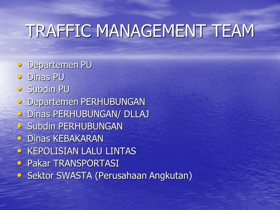 TRAFFIC MANAGEMENT TEAM • Departemen PU • Dinas PU • Subdin PU • Departemen PERHUBUNGAN • Dinas PERHUBUNGAN/ DLLAJ • Subdin PERHUBUNGAN • Dinas KEBAKA