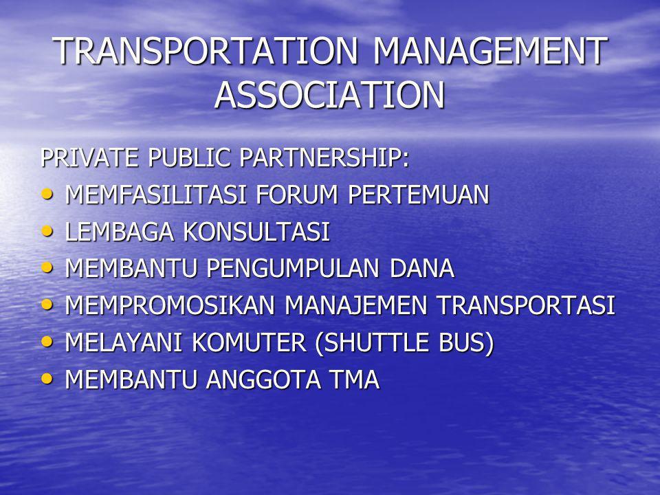 TRANSPORTATION MANAGEMENT ASSOCIATION PRIVATE PUBLIC PARTNERSHIP: • MEMFASILITASI FORUM PERTEMUAN • LEMBAGA KONSULTASI • MEMBANTU PENGUMPULAN DANA • M