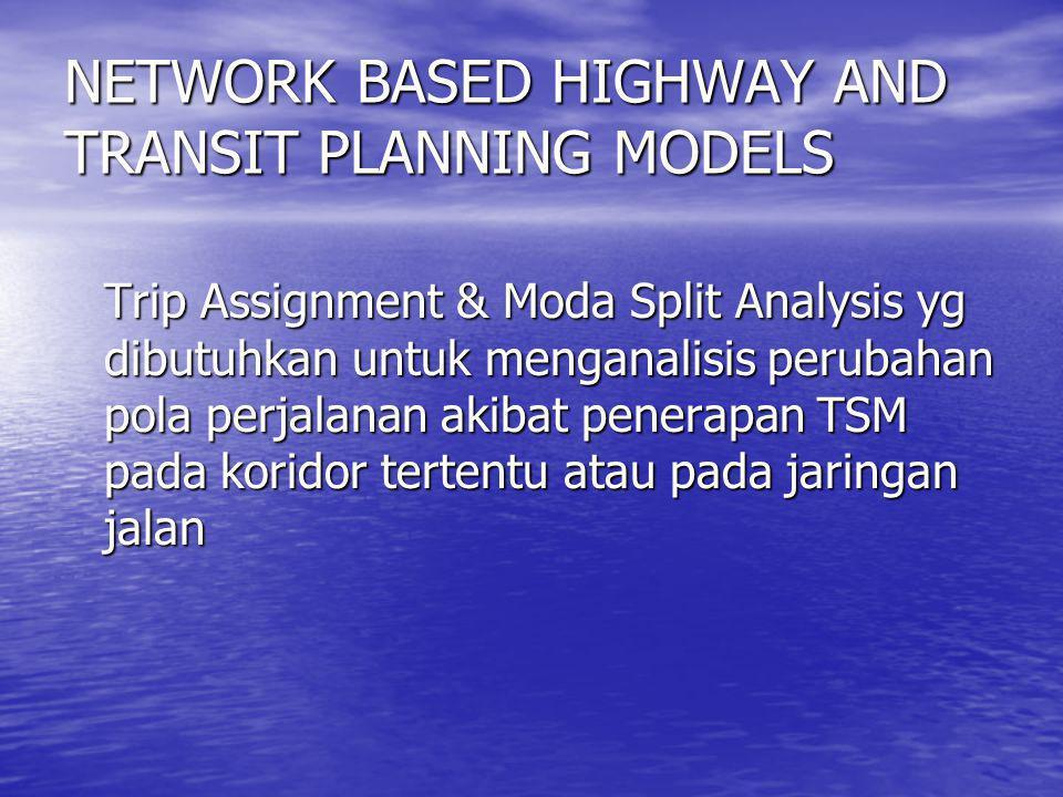 NETWORK BASED HIGHWAY AND TRANSIT PLANNING MODELS Trip Assignment & Moda Split Analysis yg dibutuhkan untuk menganalisis perubahan pola perjalanan aki