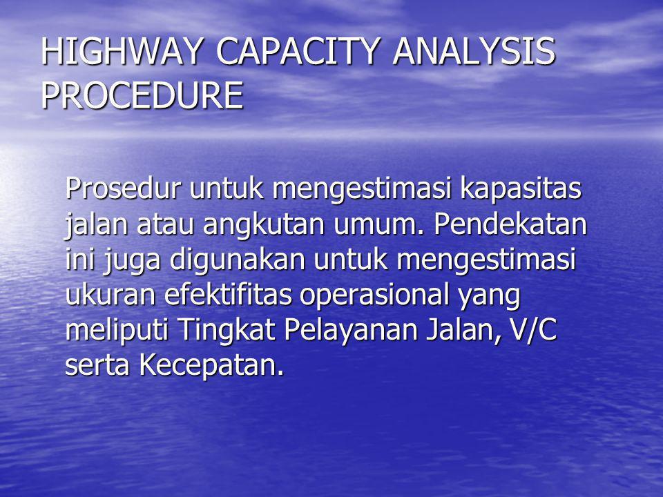 HIGHWAY CAPACITY ANALYSIS PROCEDURE Prosedur untuk mengestimasi kapasitas jalan atau angkutan umum. Pendekatan ini juga digunakan untuk mengestimasi u