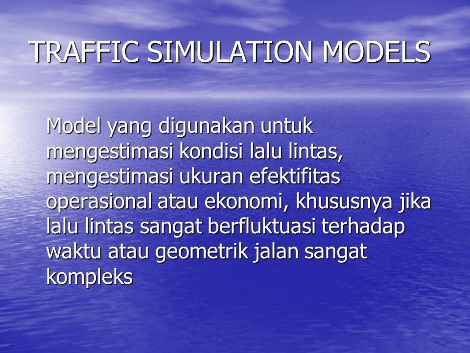 TRAFFIC SIMULATION MODELS Model yang digunakan untuk mengestimasi kondisi lalu lintas, mengestimasi ukuran efektifitas operasional atau ekonomi, khusu