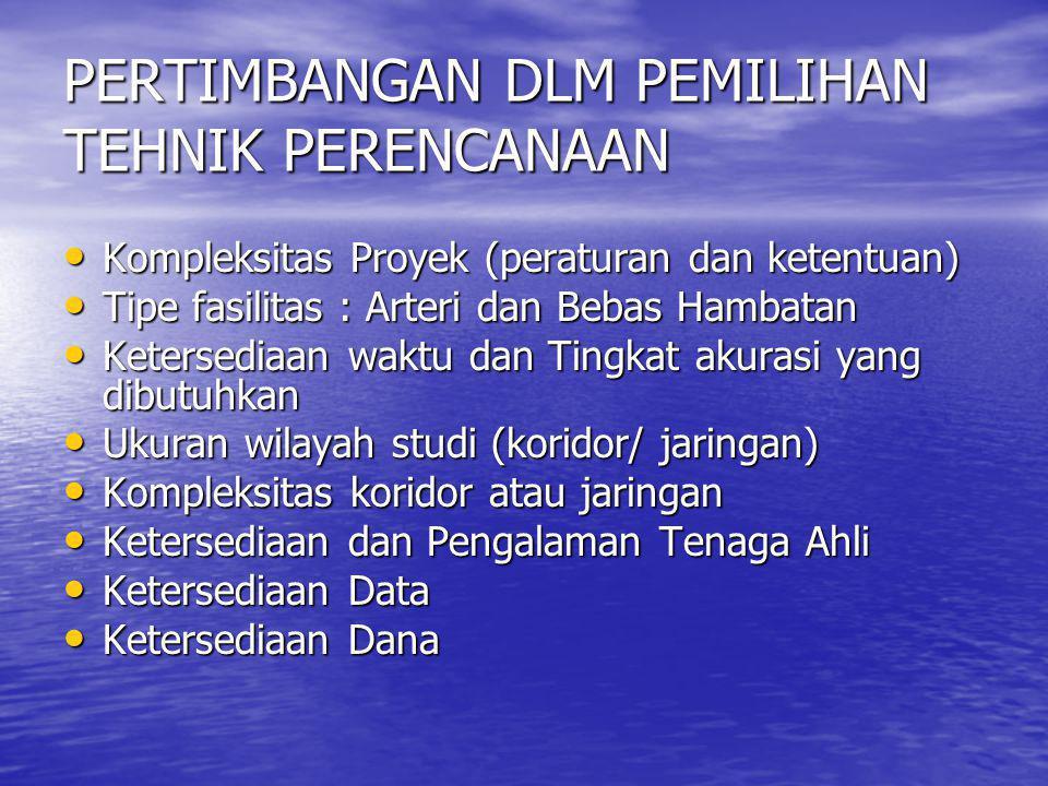 PERTIMBANGAN DLM PEMILIHAN TEHNIK PERENCANAAN • Kompleksitas Proyek (peraturan dan ketentuan) • Tipe fasilitas : Arteri dan Bebas Hambatan • Ketersedi