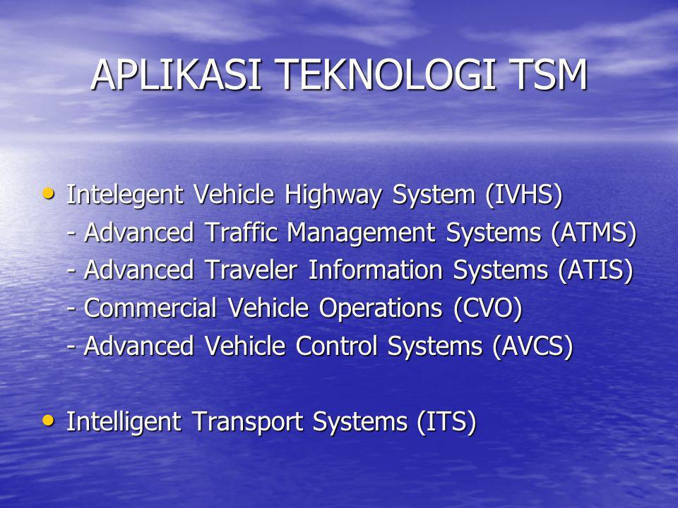 APLIKASI TEKNOLOGI TSM • Intelegent Vehicle Highway System (IVHS) - Advanced Traffic Management Systems (ATMS) - Advanced Traveler Information Systems