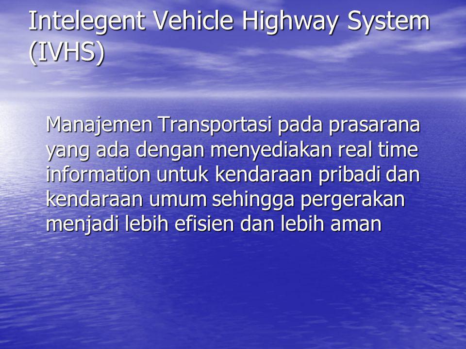 Intelegent Vehicle Highway System (IVHS) Manajemen Transportasi pada prasarana yang ada dengan menyediakan real time information untuk kendaraan priba