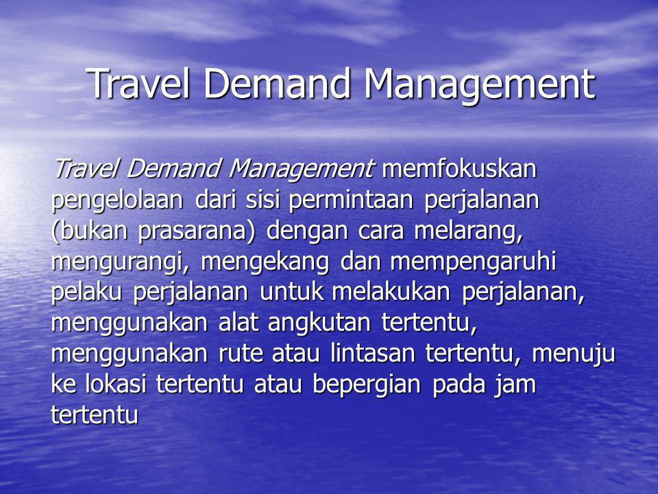 Travel Demand Management Travel Demand Management memfokuskan pengelolaan dari sisi permintaan perjalanan (bukan prasarana) dengan cara melarang, meng