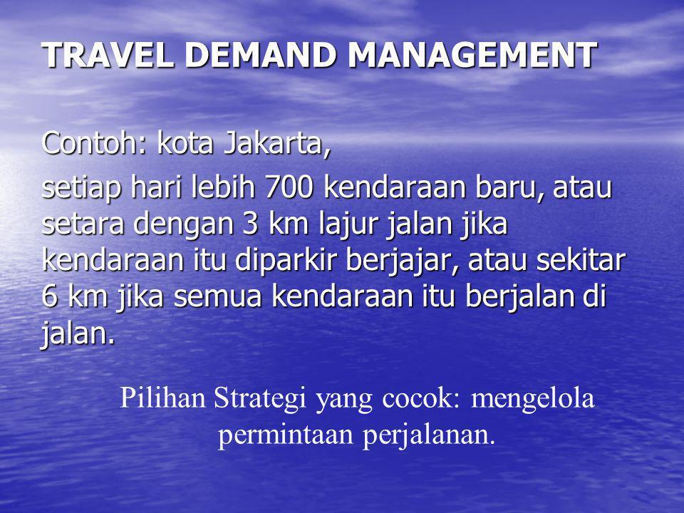 TRAVEL DEMAND MANAGEMENT Contoh: kota Jakarta, setiap hari lebih 700 kendaraan baru, atau setara dengan 3 km lajur jalan jika kendaraan itu diparkir b