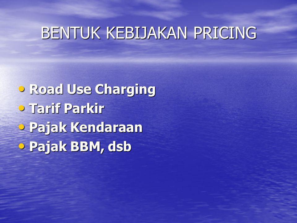 BENTUK KEBIJAKAN PRICING • Road Use Charging • Tarif Parkir • Pajak Kendaraan • Pajak BBM, dsb