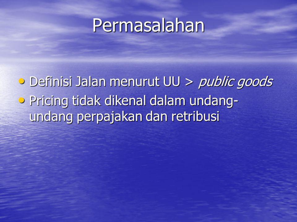 Permasalahan • Definisi Jalan menurut UU > public goods • Pricing tidak dikenal dalam undang- undang perpajakan dan retribusi