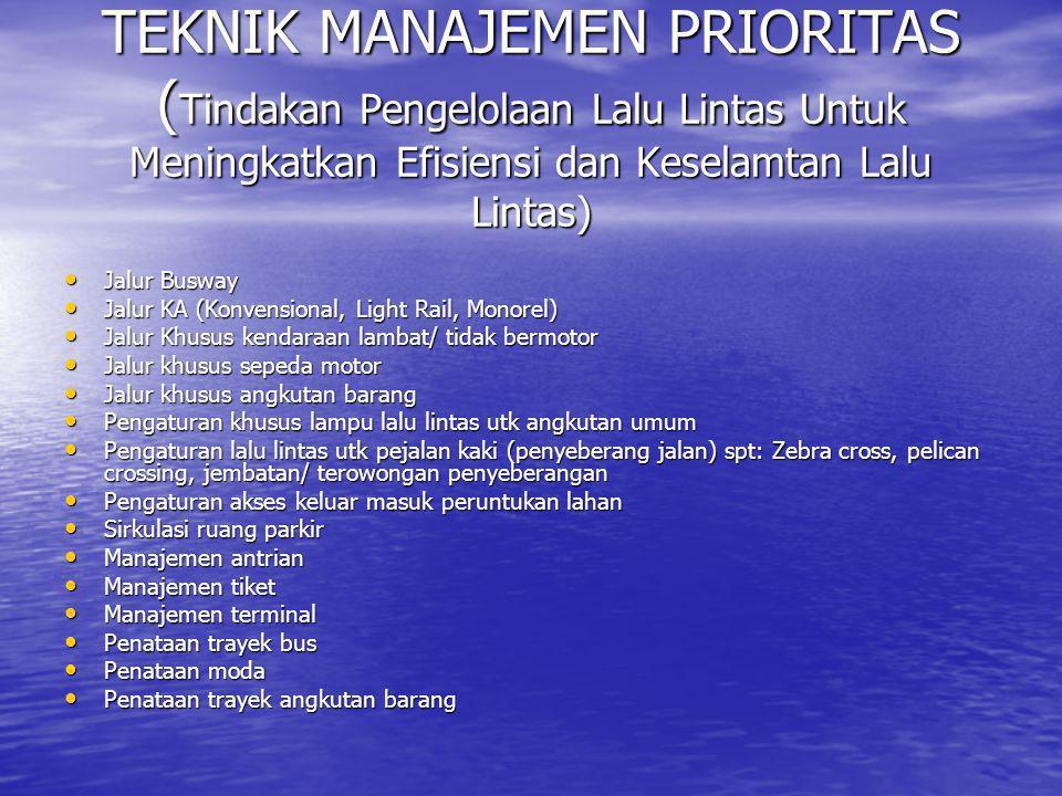 TEKNIK MANAJEMEN PRIORITAS ( Tindakan Pengelolaan Lalu Lintas Untuk Meningkatkan Efisiensi dan Keselamtan Lalu Lintas) • Jalur Busway • Jalur KA (Konv