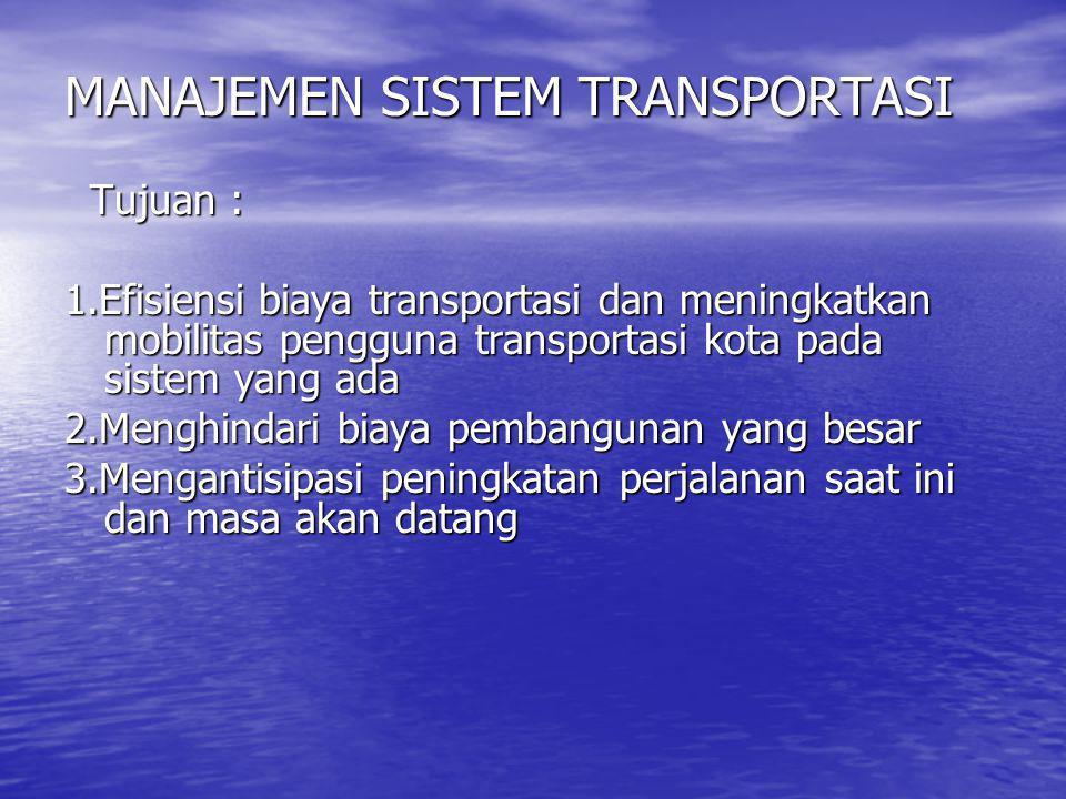 MANAJEMEN SISTEM TRANSPORTASI Tujuan : Tujuan : 1.Efisiensi biaya transportasi dan meningkatkan mobilitas pengguna transportasi kota pada sistem yang