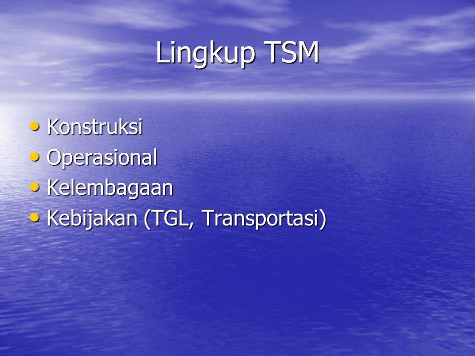 Lingkup TSM • Konstruksi • Operasional • Kelembagaan • Kebijakan (TGL, Transportasi)