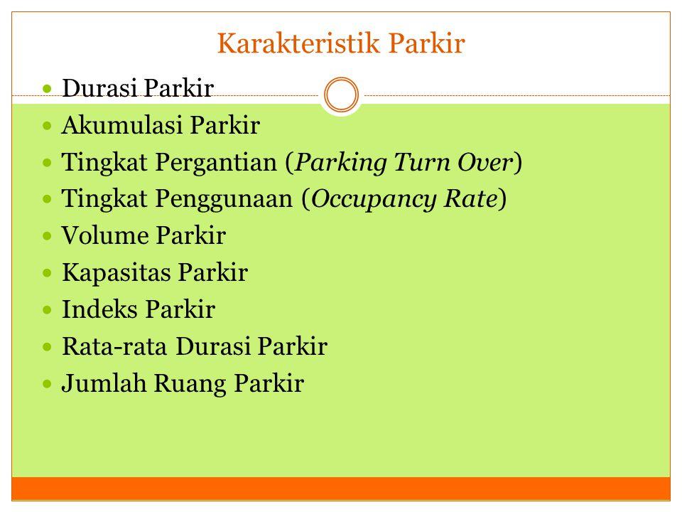 Karakteristik Parkir  Durasi Parkir  Akumulasi Parkir  Tingkat Pergantian (Parking Turn Over)  Tingkat Penggunaan (Occupancy Rate)  Volume Parkir