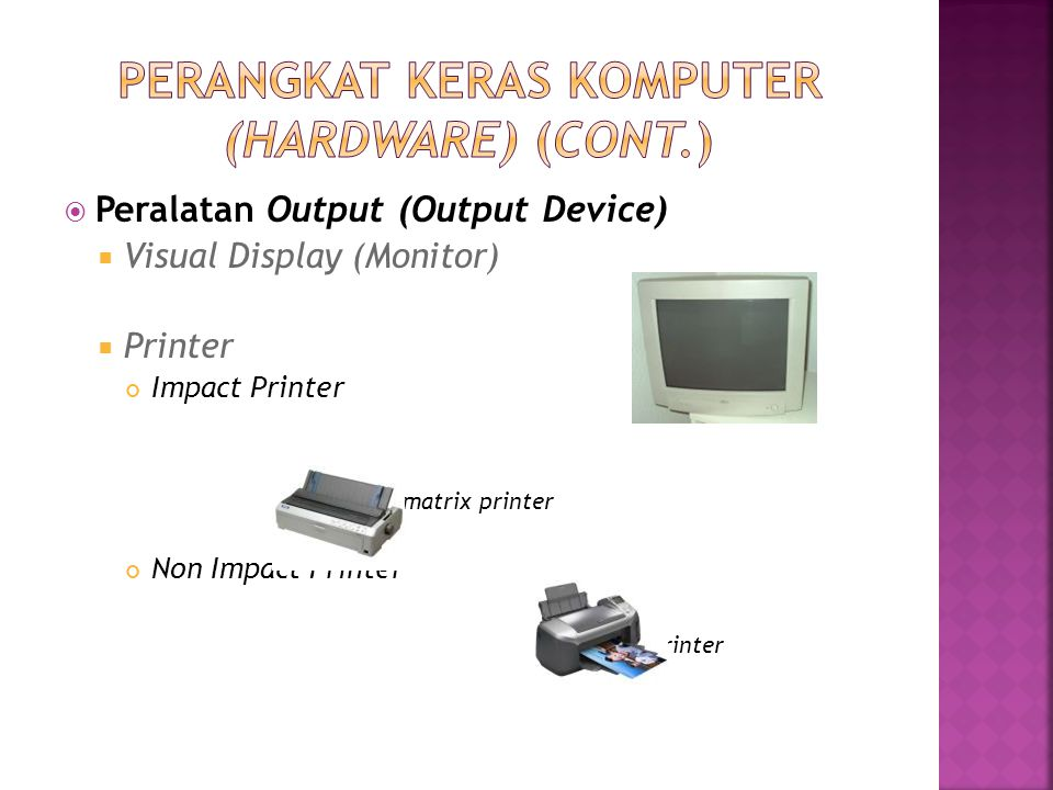  Peralatan Output (Output Device)  Visual Display (Monitor)  Printer Impact Printer : dot matrix printer Non Impact Printer : inkjet printer