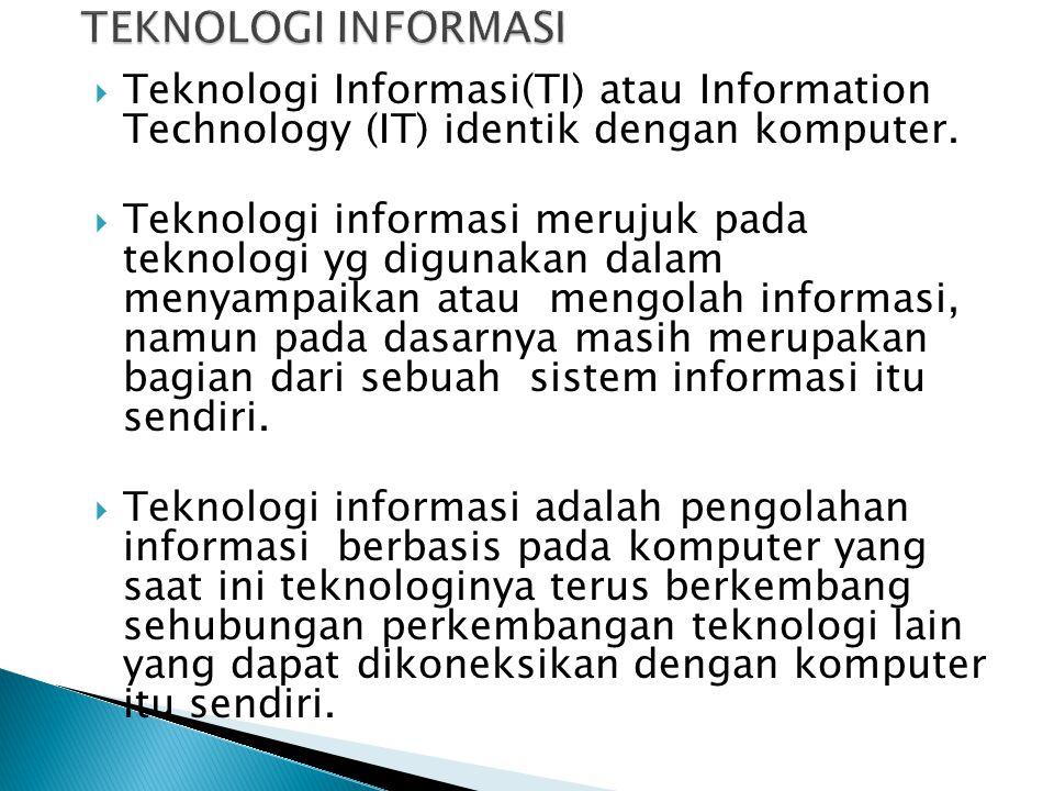  Teknologi Informasi(TI) atau Information Technology (IT) identik dengan komputer.  Teknologi informasi merujuk pada teknologi yg digunakan dalam me