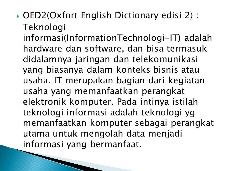  OED2(Oxfort English Dictionary edisi 2) : Teknologi informasi(InformationTechnologi-IT) adalah hardware dan software, dan bisa termasuk didalamnya j