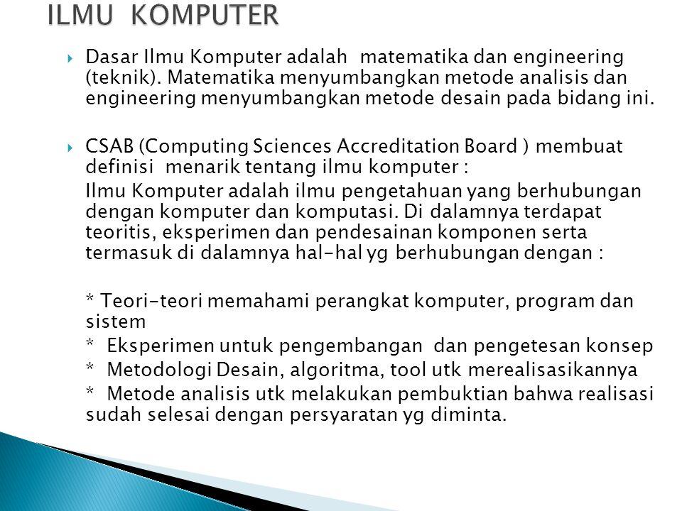 Dasar Ilmu Komputer adalah matematika dan engineering (teknik). Matematika menyumbangkan metode analisis dan engineering menyumbangkan metode desain