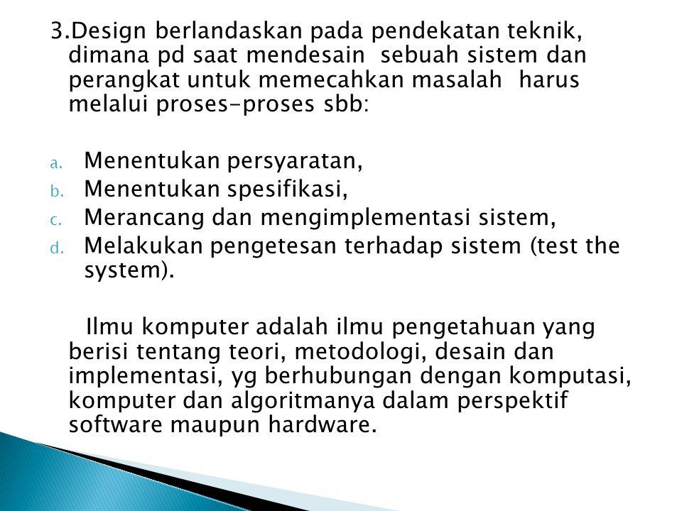 3.Design berlandaskan pada pendekatan teknik, dimana pd saat mendesain sebuah sistem dan perangkat untuk memecahkan masalah harus melalui proses-prose