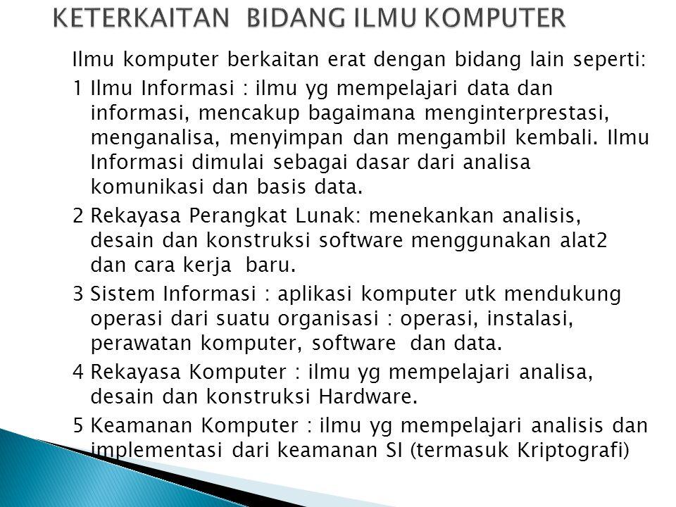 Ilmu komputer berkaitan erat dengan bidang lain seperti: 1Ilmu Informasi : ilmu yg mempelajari data dan informasi, mencakup bagaimana menginterprestas