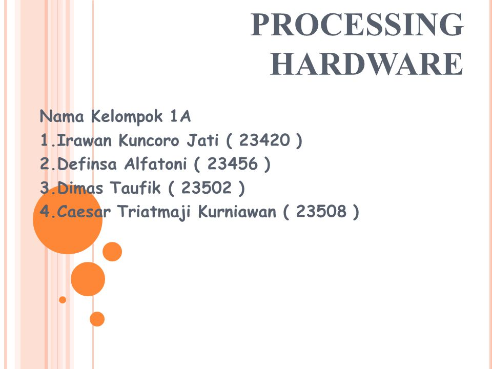 PROCESSING HARDWARE Nama Kelompok 1A 1.Irawan Kuncoro Jati ( 23420 ) 2.Definsa Alfatoni ( 23456 ) 3.Dimas Taufik ( 23502 ) 4.Caesar Triatmaji Kurniawan ( 23508 )