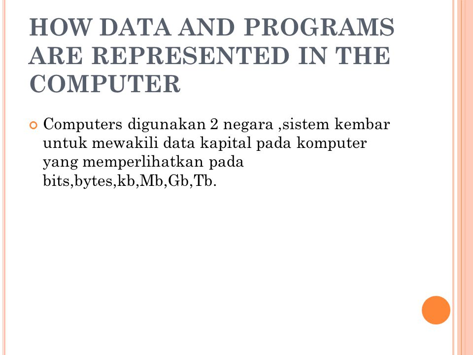 HOW DATA AND PROGRAMS ARE REPRESENTED IN THE COMPUTER Computers digunakan 2 negara,sistem kembar untuk mewakili data kapital pada komputer yang memperlihatkan pada bits,bytes,kb,Mb,Gb,Tb.