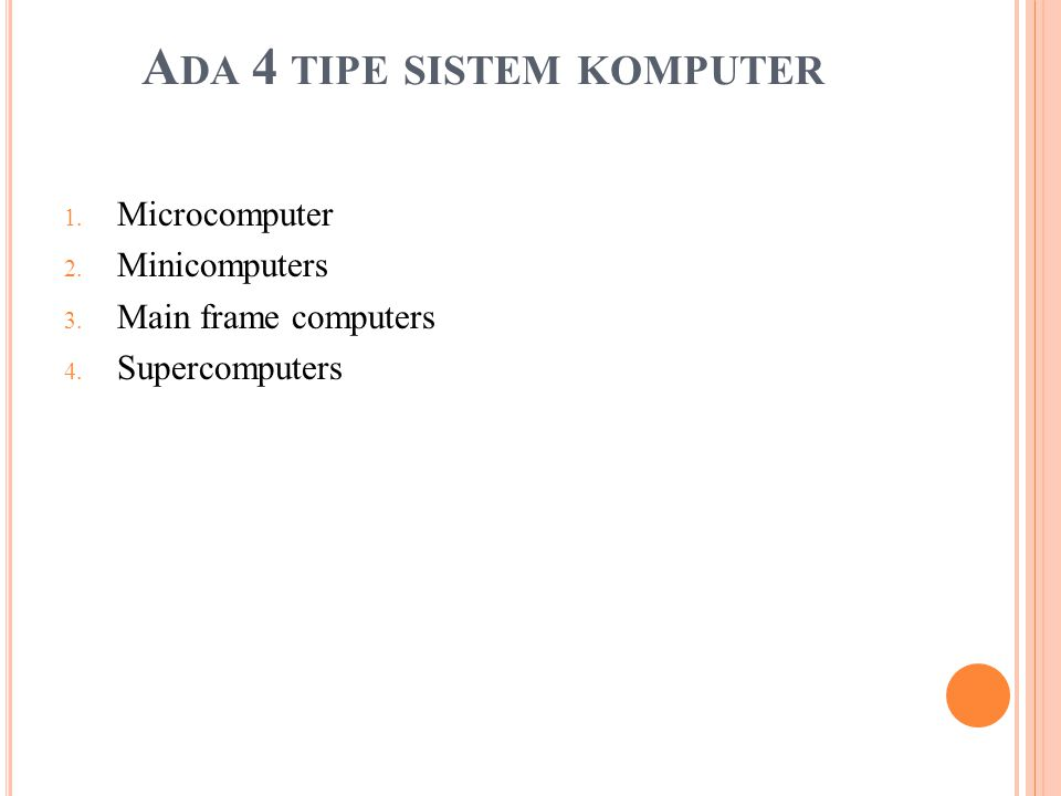 A DA 4 TIPE SISTEM KOMPUTER 1. Microcomputer 2. Minicomputers 3. Main frame computers 4. Supercomputers