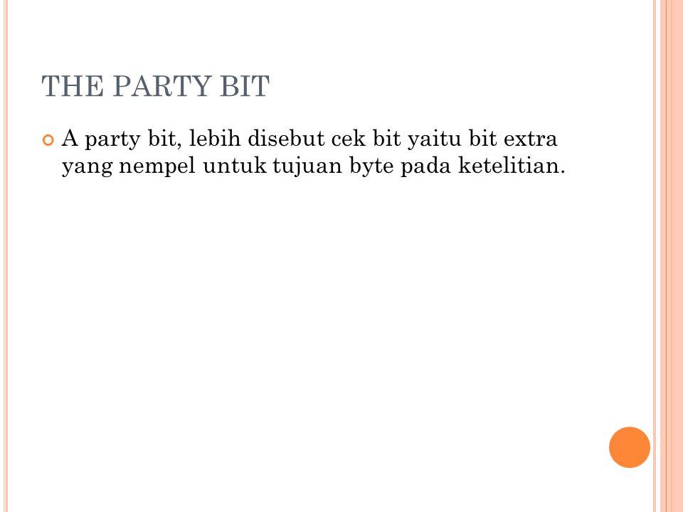 THE PARTY BIT A party bit, lebih disebut cek bit yaitu bit extra yang nempel untuk tujuan byte pada ketelitian.