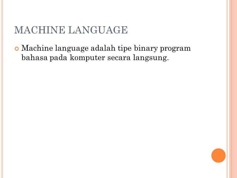 MACHINE LANGUAGE Machine language adalah tipe binary program bahasa pada komputer secara langsung.